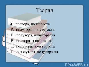 Теория И.полтора, полтораста Р.полутора, полутораста Д.полутора, полуторас