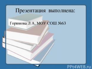 Презентация выполнена: Горюнова Л А, МОУ СОШ №63