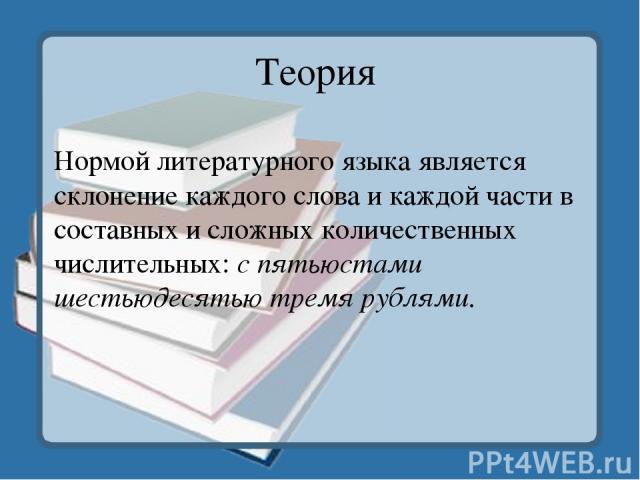 Теория Нормой литературного языка является склонение каждого слова и каждой части в составных и сложных количественных числительных:с пятьюстами шестьюдесятью тремя рублями.