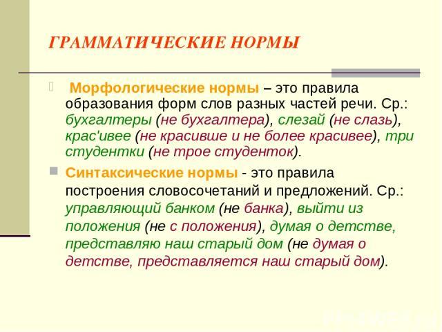 ГРАММАТИЧЕСКИЕ НОРМЫ Морфологические нормы – это правила образования форм слов разных частей речи. Ср.: бухгалтеры (не бухгалтера), слезай (не слазь), крас'ивее (не красивше и не более красивее), три студентки (не трое студенток). Синтаксические нор…