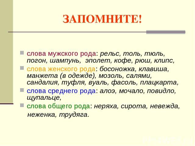 ЗАПОМНИТЕ! слова мужского рода: рельс, толь, тюль, погон, шампунь, эполет, кофе, рюш, клипс, слова женского рода: босоножка, клавиша, манжета (в одежде), мозоль, салями, сандалия, туфля, вуаль, фасоль, плацкарта, слова среднего рода: алоэ, мочало, п…