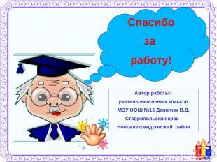 Спасибо за работу! Автор работы: учитель начальных классов МОУ ООШ №15 Данилюк В