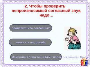 2. Чтобы проверить непроизносимый согласный звук, надо… изменить слово так, чтоб