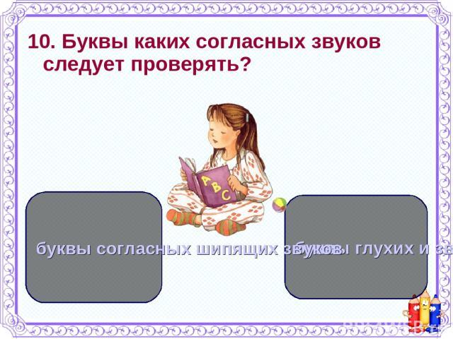 10. Буквы каких согласных звуков следует проверять? буквы глухих и звонких согласных звуков буквы согласных шипящих звуков