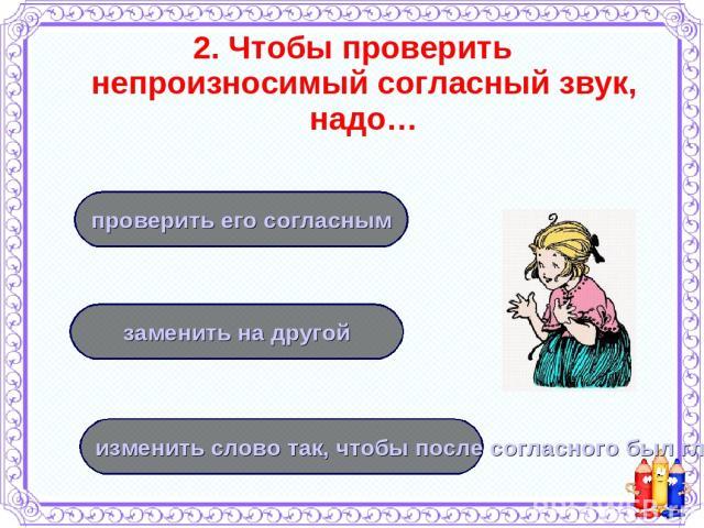 2. Чтобы проверить непроизносимый согласный звук, надо… изменить слово так, чтобы после согласного был гласный заменить на другой проверить его согласным