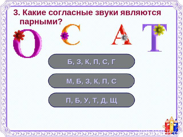 3. Какие согласные звуки являются парными? Б, З, К, П, С, Г М, Б, З, К, П, С П, Б, У, Т, Д, Щ