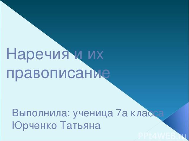 Наречия и их правописание Выполнила: ученица 7а класса Юрченко Татьяна