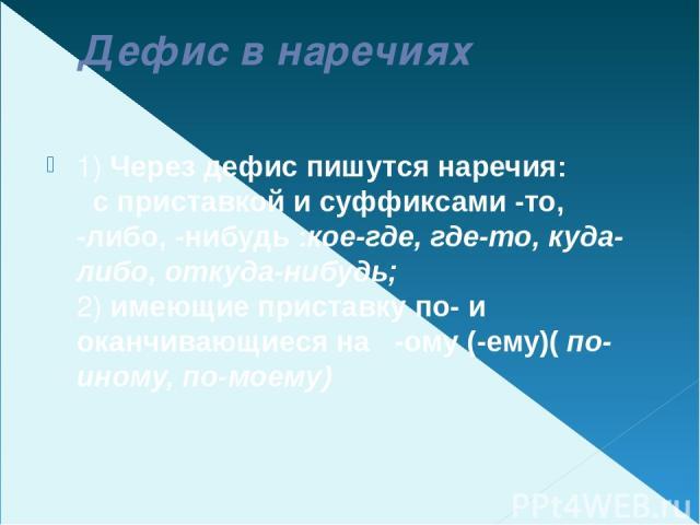 Дефис в наречиях 1) Через дефис пишутся наречия:  с приставкойи суффиксами-то, -либо, -нибудь:кое-где, где-то, куда-либо, откуда-нибудь;  2) имеющие приставкупо-и оканчивающиеся на -ому (-ему)( по-иному, по-моему)