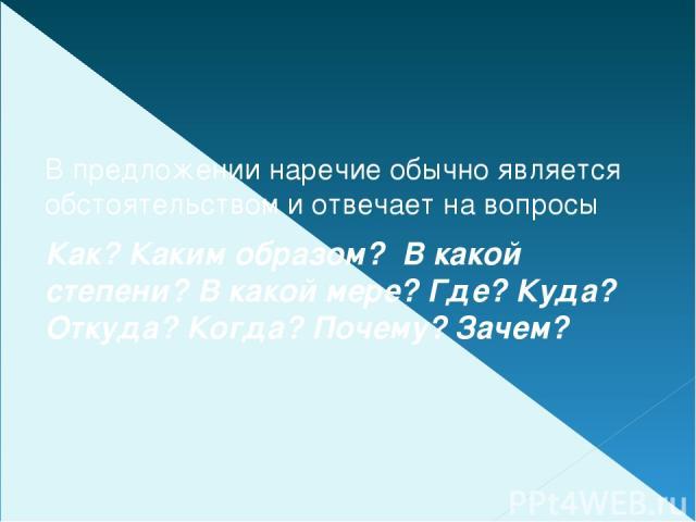В предложении наречие обычно является обстоятельством и отвечает на вопросы Как? Каким образом? В какой степени? В какой мере? Где? Куда? Откуда? Когда? Почему? Зачем?