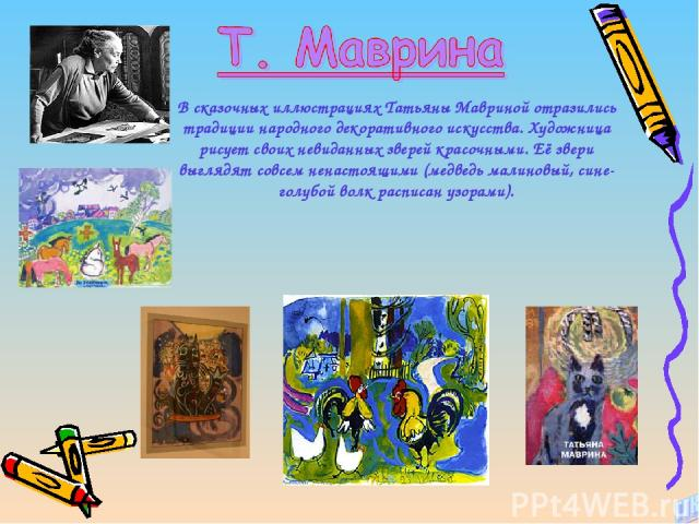 В сказочных иллюстрациях Татьяны Мавриной отразились традиции народного декоративного искусства. Художница рисует своих невиданных зверей красочными. Её звери выглядят совсем ненастоящими (медведь малиновый, сине-голубой волк расписан узорами).