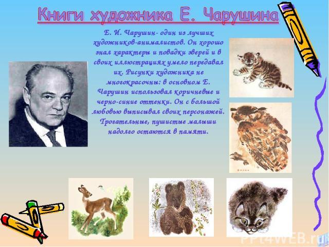 Е. И. Чарушин- один из лучших художников-анималистов. Он хорошо знал характеры и повадки зверей и в своих иллюстрациях умело передавал их. Рисунки художника не многокрасочны: в основном Е. Чарушин использовал коричневые и черно-синие оттенки. Он с б…