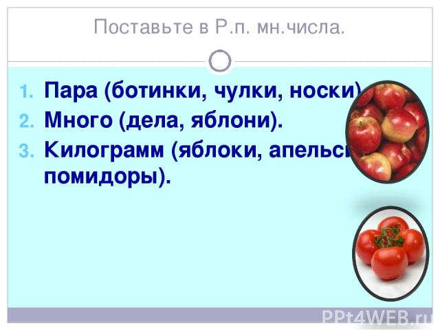 Поставьте в Р.п. мн.числа. Пара (ботинки, чулки, носки). Много (дела, яблони). Килограмм (яблоки, апельсины, помидоры).