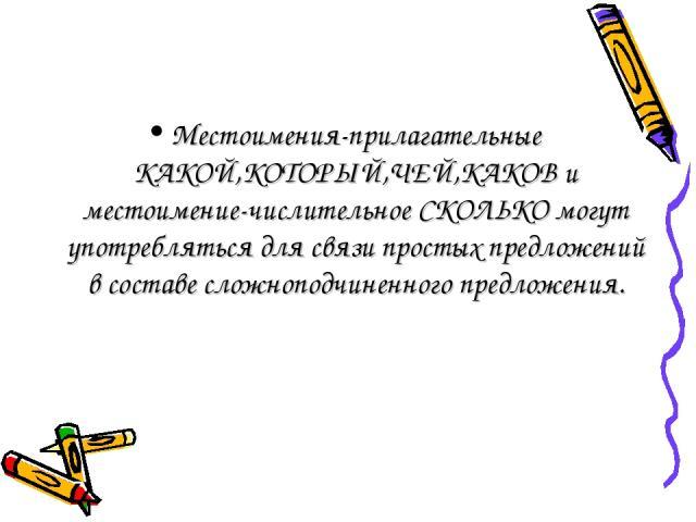 Местоимения-прилагательные КАКОЙ,КОТОРЫЙ,ЧЕЙ,КАКОВ и местоимение-числительное СКОЛЬКО могут употребляться для связи простых предложений в составе сложноподчиненного предложения.