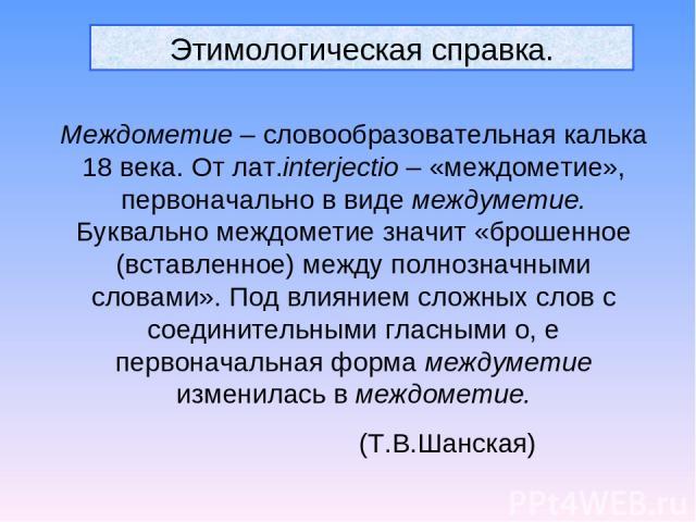 Этимологическая справка. Междометие – словообразовательная калька 18 века. От лат.interjectio – «междометие», первоначально в виде междуметие. Буквально междометие значит «брошенное (вставленное) между полнозначными словами». Под влиянием сложных сл…