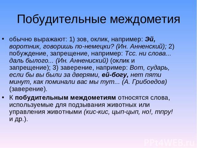 Побудительные междометия обычно выражают: 1) зов, оклик, например: Эй, воротник, говоришь по-немецки? (Ин. Анненский); 2) побуждение, запрещение, например: Тсс. ни слова... даль былого... (Ин. Аннениский) (оклик и запрещение); 3) заверение, например…