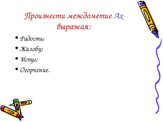 Произнести междометие Ах выражая: Радость; Жалобу; Испуг; Огорчение.