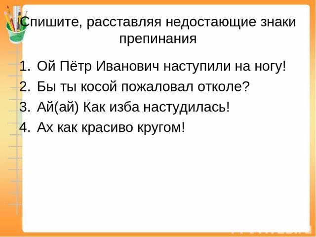 Спишите, расставляя недостающие знаки препинания Ой Пётр Иванович наступили на ногу! Бы ты косой пожаловал отколе? Ай(ай) Как изба настудилась! Ах как красиво кругом!