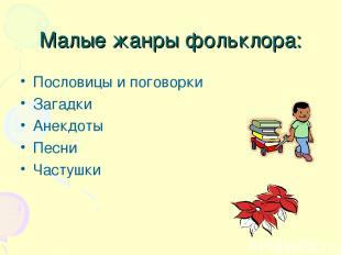 Малые жанры фольклора: Пословицы и поговорки Загадки Анекдоты Песни Частушки
