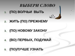 ВЫБЕРИ СЛОВО (ПО) ВОЛЧЬИ ВЫТЬ ЖИТЬ (ПО) ПРЕЖНЕМУ (ПО) НОВОМУ ЗАКОНУ (ВО) ПЕРВЫХ,