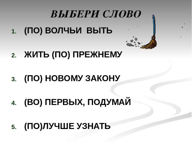 ВЫБЕРИ СЛОВО (ПО) ВОЛЧЬИ ВЫТЬ ЖИТЬ (ПО) ПРЕЖНЕМУ (ПО) НОВОМУ ЗАКОНУ (ВО) ПЕРВЫХ, ПОДУМАЙ (ПО)ЛУЧШЕ УЗНАТЬ