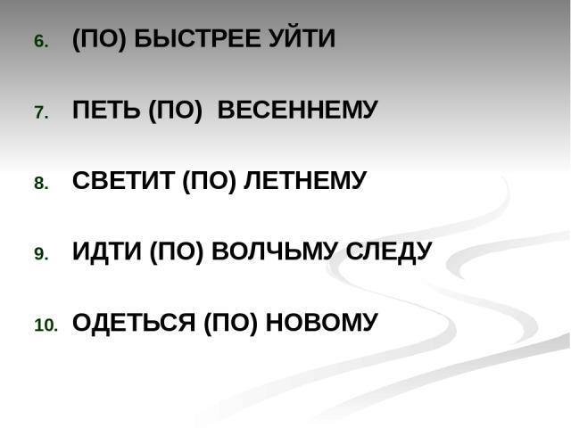 (ПО) БЫСТРЕЕ УЙТИ ПЕТЬ (ПО) ВЕСЕННЕМУ СВЕТИТ (ПО) ЛЕТНЕМУ ИДТИ (ПО) ВОЛЧЬМУ СЛЕДУ ОДЕТЬСЯ (ПО) НОВОМУ