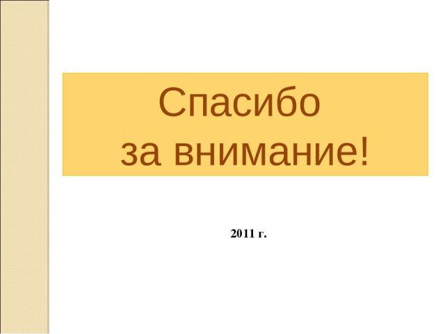 Спасибо за внимание! 2011 г.