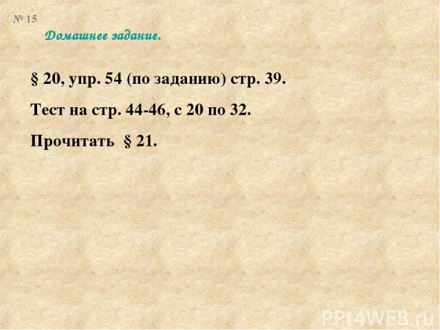 Домашнее задание. § 20, упр. 54 (по заданию) стр. 39. Тест на стр. 44-46, с 20 по 32. Прочитать § 21. № 15