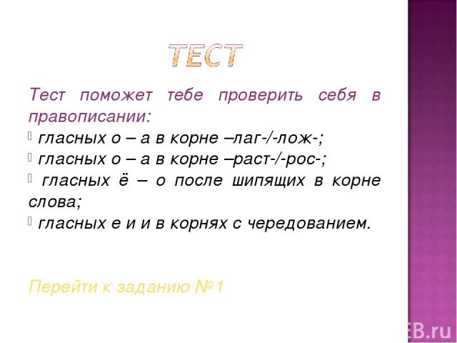 Тест поможет тебе проверить себя в правописании: гласных о – а в корне –лаг-/-лож-; гласных о – а в корне –раст-/-рос-; гласных ё – о после шипящих в корне слова; гласных е и и в корнях с чередованием. Перейти к заданию №1
