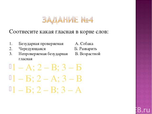 Соотнесите какая гласная в корне слов: 1. Безударная проверяемая А. Собака 2. Чередующаяся Б. Разварить 3. Непроверяемая безударная В. Возрастной гласная 1 – А; 2 – В; 3 – Б 1 – Б; 2 – А; 3 – В 1 – Б; 2 – В; 3 – А