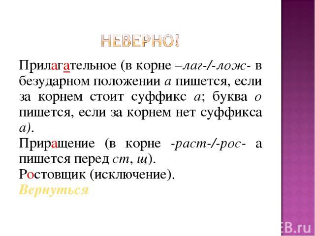 Прилагательное (в корне –лаг-/-лож- в безударном положении а пишется, если за корнем стоит суффикс а; буква о пишется, если за корнем нет суффикса а). Приращение (в корне -раст-/-рос- а пишется перед ст, щ). Ростовщик (исключение). Вернуться