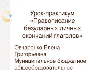 Урок-практикум «Правописание безударных личных окончаний глаголов» Овчаренко Еле