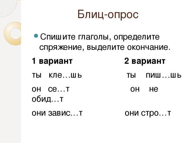 Блиц-опрос Спишите глаголы, определите спряжение, выделите окончание. 1 вариант 2 вариант ты кле…шь ты пиш…шь он се…т он не обид…т они завис…т они стро…т