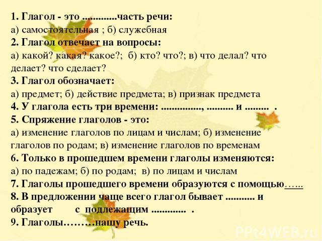 НЕ С ГЛАГОЛАМИ Учитель русского языка Солдатова Лариса Евгеньевна 1. Глагол - это .............часть речи: а) самостоятельная ; б) служебная 2. Глагол отвечает на вопросы: а) какой? какая? какое?; б) кто? что?; в) что делал? что делает? что сделает?…
