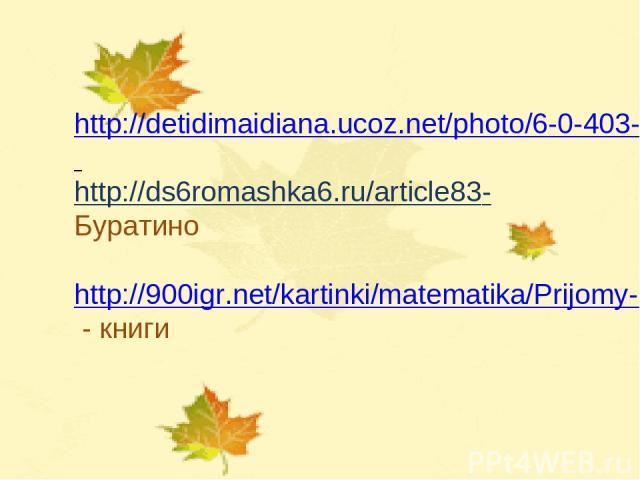 http://detidimaidiana.ucoz.net/photo/6-0-403-3 http://ds6romashka6.ru/article83- Буратино http://900igr.net/kartinki/matematika/Prijomy-uchebnoj-dejatelnosti/013-Ejo-tsel-i-rezultat-sostojat-v-izmenenii-samogo-subekta-dejatelnosti.html - книги