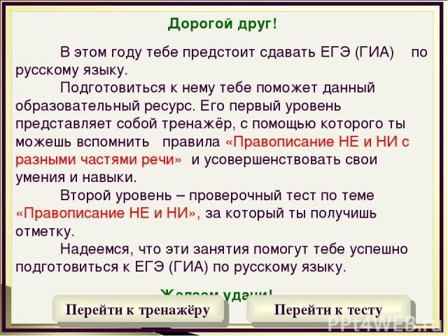 Дорогой друг! В этом году тебе предстоит сдавать ЕГЭ (ГИА) по русскому языку. Подготовиться к нему тебе поможет данный образовательный ресурс. Его первый уровень представляет собой тренажёр, с помощью которого ты можешь вспомнить правила «Правописан…
