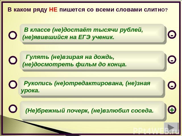 В каком ряду НЕ пишется со всеми словами слитнО? (Не)брежный почерк, (не)взлюбил соседа. Гулять (не)взирая на дождь, (не)досмотреть фильм до конца. Рукопись (не)отредактирована, (не)зная урока. В классе (не)достаёт тысячи рублей,(не)явившийся на ЕГЭ…