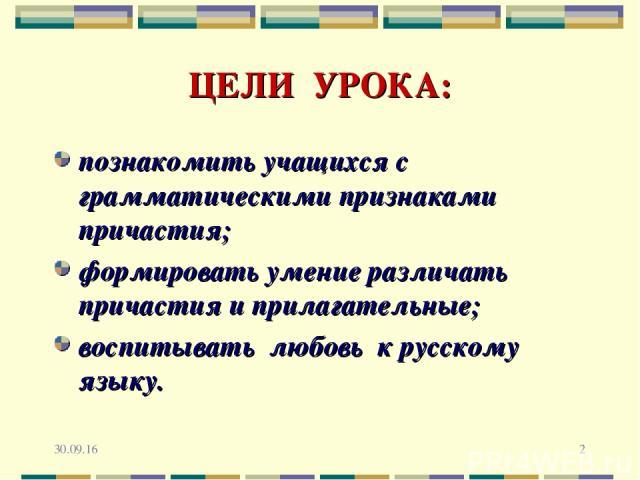 * * ЦЕЛИ УРОКА: познакомить учащихся с грамматическими признаками причастия; формировать умение различать причастия и прилагательные; воспитывать любовь к русскому языку.