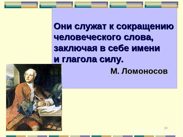 * * Они служат к сокращению человеческого слова, заключая в себе имени и глагола силу. М. Ломоносов