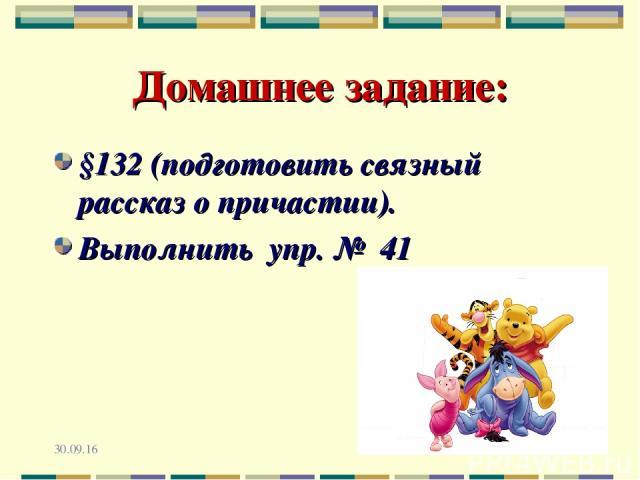 * * Домашнее задание: §132 (подготовить связный рассказ о причастии). Выполнить упр. № 41