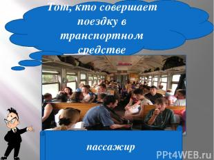 Тот, кто совершает поездку в транспортном средстве пассажир