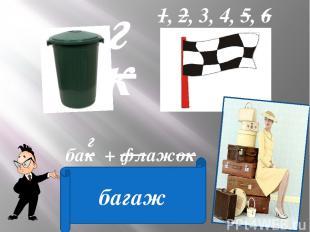 к г 1, 2, 3, 4, 5, 6 бак + флажок = г багаж
