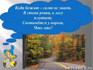 Куда бежит – сама не знает, В степи ровна, в лесу плутает, Споткнётся у порога.
