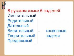 В русском языке 6 падежей: Именительный Родительный Дательный Винительный, косве