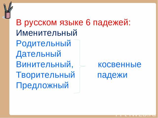 В русском языке 6 падежей: Именительный Родительный Дательный Винительный, косвенные Творительный падежи Предложный