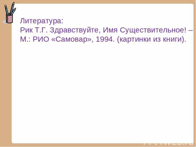 Литература: Рик Т.Г. Здравствуйте, Имя Существительное! – М.: РИО «Самовар», 1994. (картинки из книги).