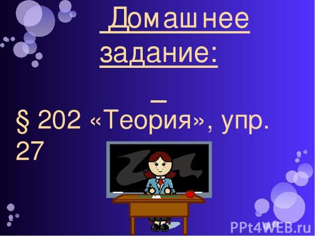 Домашнее задание: § 202 «Теория», упр. 27