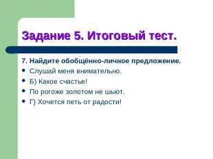 Задание 5. Итоговый тест. 7. Найдите обобщённо-личное предложение. Слушай меня в