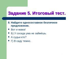 Задание 5. Итоговый тест. 8. Найдите односоставное безличное предложение. Вот и