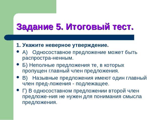 Задание 5. Итоговый тест. 1. Укажите неверное утверждение. A) Односоставное предложение может быть распростра ненным. Б) Неполные предложения те, в которых пропущен главный член предложения. B) Назывные предложения имеют один главный член пред ложен…