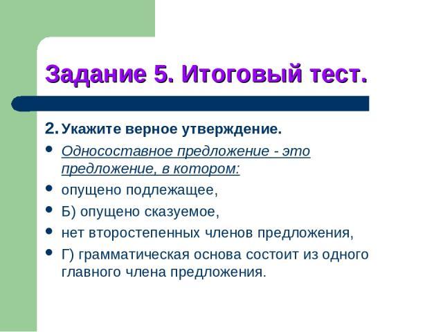 Задание 5. Итоговый тест. 2. Укажите верное утверждение. Односоставное предложение - это предложение, в котором: опущено подлежащее, Б) опущено сказуемое, нет второстепенных членов предложения, Г) грамматическая основа состоит из одного главного чле…